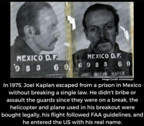 Prison, Break, and Flight: MEXICO D.F.  MEXICO D.F.  8 3 6 G9 8 3 6 9  JOE DAYIS KAPLN  Image Credit sinembargo  In 1975, Joel Kaplan escaped from a prison in Mexico  without breaking a single law. He didn't bribe or  assault the guards since they were on a break, the  helicopter and plane used in his breakout were  bought legally. his flight followed FAA guidelines, and  he entered the US with his real name.