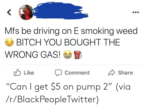 """Blackpeopletwitter, Driving, and Smoking: Mfs be driving on E smoking weed  BITCH YOU BOUGHT THE  WRONG GAS!  OU  b  Like  Share  Comment """"Can I get $5 on pump 2"""" (via /r/BlackPeopleTwitter)"""