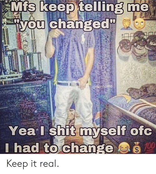 Mfs Keep Telling Me You Changed Yea I Shit Myself Ofc I Had to