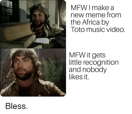Africa, Meme, and Mfw: MFW I make a  new meme from  the Africa by  Toto music video.  MFW it gets  little recognition  and nobody  likes it. Bless.