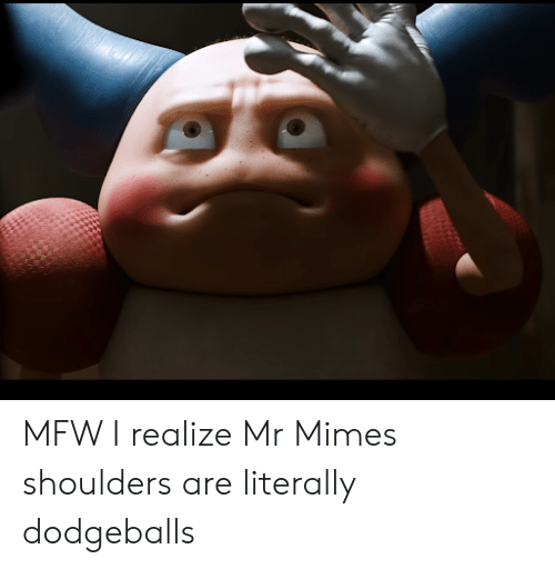 Mfw, Mime, and Realize: MFW I realize Mr Mimes shoulders are literally dodgeballs