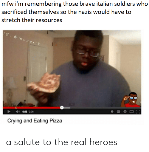 Crying, Mfw, and Pizza: mfw i'm remembering those brave italian soldiers who  sacrificed themselves so the nazis would have to  stretch their resources  IG: @ mozerik  0:53 /2.06  Crying and Eating Pizza a salute to the real heroes