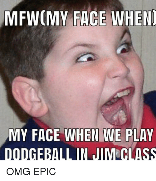 Mfwmy Face When My Face When We Play Dodgeball In Jim Class Dodgeball Meme On Me Me