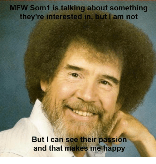 Mfw, Passions, and Passion: MFW Som1 is talking about something  they're interested in, but am not  But I can see their passion  and that makes me happy