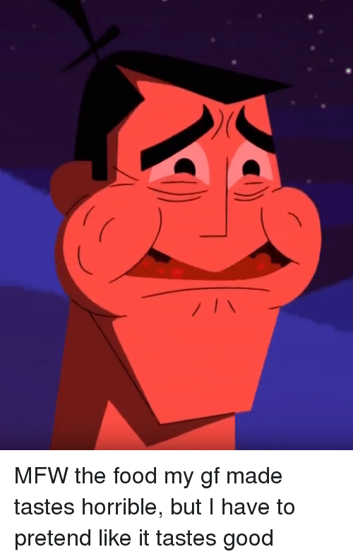 Food, Mfw, and Good: MFW the food my gf made tastes horrible, but I have to pretend like it tastes good