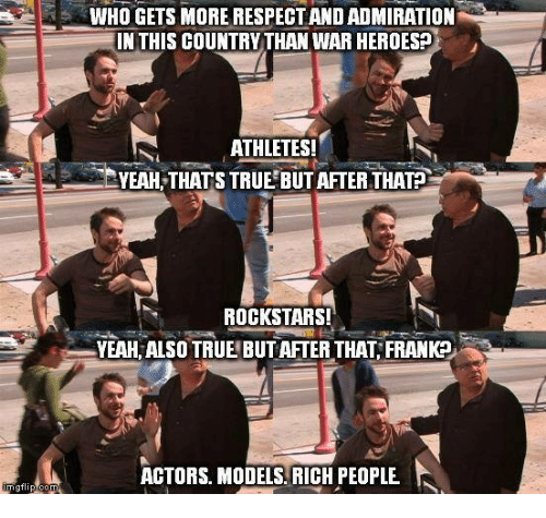 Memes, True, and Yeah: mg flip-co  JWHO GETS MORE RESPECTANDADMIRATION  IN THIS COUNTRY THAN WAR HEROESP  ATHLETES!  YEAH THATS TRUE BUT AFTER THATP  ROCKSTARS!  YEAH ALSO TRUE BUT AFTER THAT FRANK  ACTORS. MODELS. RICH PEOPLE