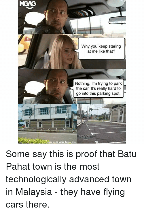 Cars, Memes, and Malaysia: MGAG  Why you keep staring  at me like that?  Nothing, l'm trying to park  the car. It's really hard to  go into this parking spot.  h  ge credit: Lando Zawaed Vrus Some say this is proof that Batu Pahat town is the most technologically advanced town in Malaysia - they have flying cars there.