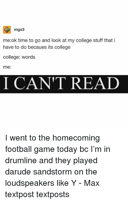 College, Football, and Memes: mgs3  me:ok time to go and look at my college stuff thati  have to do becaues its college  college: words  me:  I CANT REALD I went to the homecoming football game today bc I'm in drumline and they played darude sandstorm on the loudspeakers like Y - Max textpost textposts