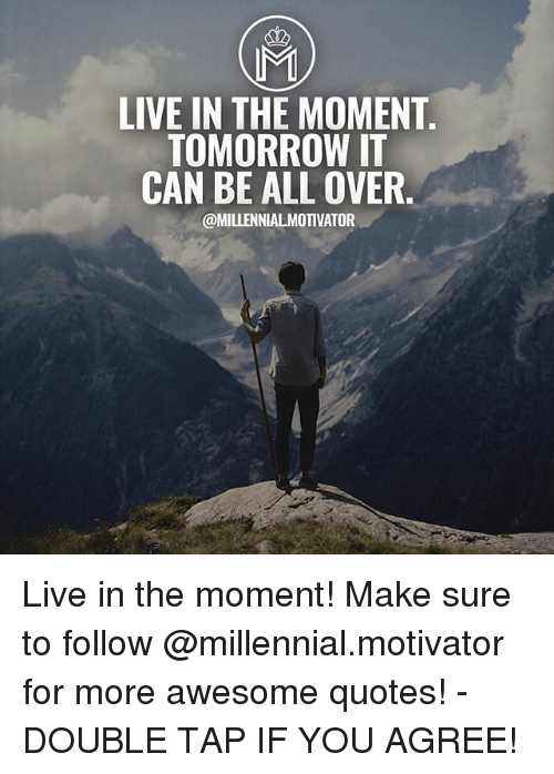 MI LIVE IN THE MOMENT TOMORROW IT CAN BE ALL OVER Live in ...