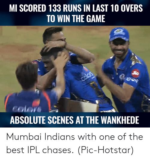 Memes, The Game, and Best: MI SCORED 133 RUNS IN LAST 10 OVERS  TO WIN THE GAME  2  color  ABSOLUTE SCENES AT THE WANKHEDE Mumbai Indians with one of the best IPL chases.  (Pic-Hotstar)