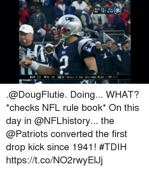 Memes, Nfl, and Patriotic: MIA 25 4TH  NE 19 6:10 .@DougFlutie. Doing... WHAT? *checks NFL rule book*  On this day in @NFLhistory... the @Patriots converted the first drop kick since 1941! #TDIH https://t.co/NO2rwyElJj