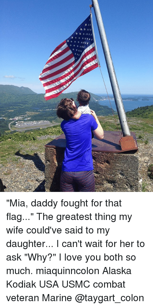 "Love, Memes, and I Love You: ""Mia, daddy fought for that flag..."" The greatest thing my wife could've said to my daughter... I can't wait for her to ask ""Why?"" I love you both so much. miaquinncolon Alaska Kodiak USA USMC combat veteran Marine @taygart_colon"
