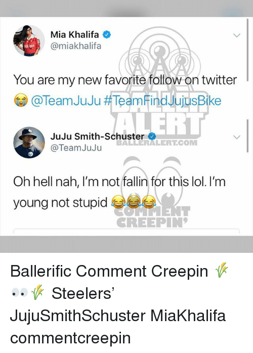 Lol, Memes, and Twitter: Mia Khalifa  @miakhalifa  You are my new favorite follow on twitter  () @TeamJuJu耕TeamFindJujusBike  ERT  JuJu Smith-Schuster  @TeamJuJu  BALLERALERT.COM  Oh hell nah, I'm not fallin for this lol. I'm  young not stupid  CREEPIN Ballerific Comment Creepin 🌾👀🌾 Steelers' JujuSmithSchuster MiaKhalifa commentcreepin