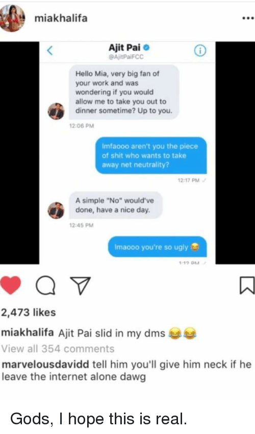 "Being Alone, Hello, and Internet: miakhalifa  Ajit Pai  @AjitPaiFCC  Hello Mia, very big fan of  your work and was  wondering if you would  allow me to take you out to  dinner sometime? Up to you  12:06 PM  Imfaooo aren't you the piece  of shit who wants to take  away net neutrality?  2-17 PM  A simple ""No"" would've  done, have a nice day.  12 45 PM  Imaooo you're so ugly  2,473 likes  miakhalifa Ajit Pai slid in my dms  View all 354 comments  marvelousdavidd tell him you'll give him neck if he  leave the internet alone dawg"