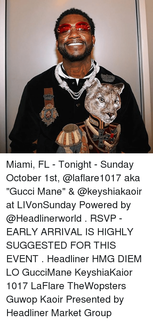 "Gucci, Gucci Mane, and Memes: Miami, FL - Tonight - Sunday October 1st, @laflare1017 aka ""Gucci Mane"" & @keyshiakaoir at LIVonSunday Powered by @Headlinerworld . RSVP - EARLY ARRIVAL IS HIGHLY SUGGESTED FOR THIS EVENT . Headliner HMG DIEM LO GucciMane KeyshiaKaior 1017 LaFlare TheWopsters Guwop Kaoir Presented by Headliner Market Group"