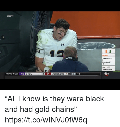 "Abc, Sports, and Black: Miami  Takeaways:  3  Points off  17  2nd :22  #NDvsMIA  NCAAF NOW T  145 Oklahoma 31  abc  6 TCU  2ND:10 ""All I know is they were black and had gold chains"" https://t.co/wINVJ0fW6q"