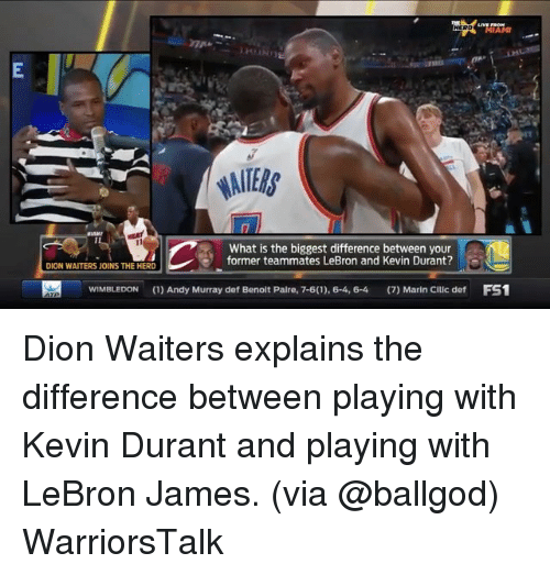 Basketball, Golden State Warriors, and Kevin Durant: MIAMI  What is the biggest difference between your  former teammates LeBron and Kevin Durant?  DION WAITERS JOINS THE HERD  WIMBLEDON(1)Andy Murray def Benolt Palre, 7-6(1), 6-4, 6-4 (7) Marin Cillc def FS1 Dion Waiters explains the difference between playing with Kevin Durant and playing with LeBron James. (via @ballgod) WarriorsTalk