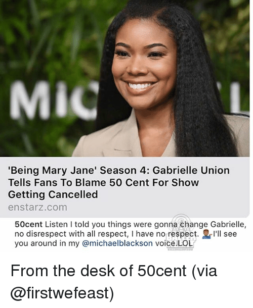50 Cent, Gabrielle Union, and Lol: MiC  'Being Mary Jane' Season 4: Gabrielle Union  Tells Fans To Blame 50 Cent For Show  Getting Cancelled  enstarz.com  50cent Listen I told you things were gonna change Gabrielle,  no disrespect with all respect, I have no respect. I'll see  you around in my @michaelblackson voice.LOL From the desk of 50cent (via @firstwefeast)