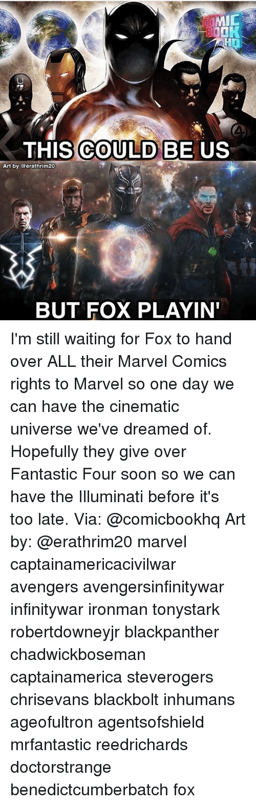 Fantastic Four, Illuminati, and Marvel Comics: MIC  LT  THIS COULD BE US  Art by @erathrim20  BUT FOX PLAYIN I'm still waiting for Fox to hand over ALL their Marvel Comics rights to Marvel so one day we can have the cinematic universe we've dreamed of. Hopefully they give over Fantastic Four soon so we can have the Illuminati before it's too late. Via: @comicbookhq Art by: @erathrim20 marvel captainamericacivilwar avengers avengersinfinitywar infinitywar ironman tonystark robertdowneyjr blackpanther chadwickboseman captainamerica steverogers chrisevans blackbolt inhumans ageofultron agentsofshield mrfantastic reedrichards doctorstrange benedictcumberbatch fox