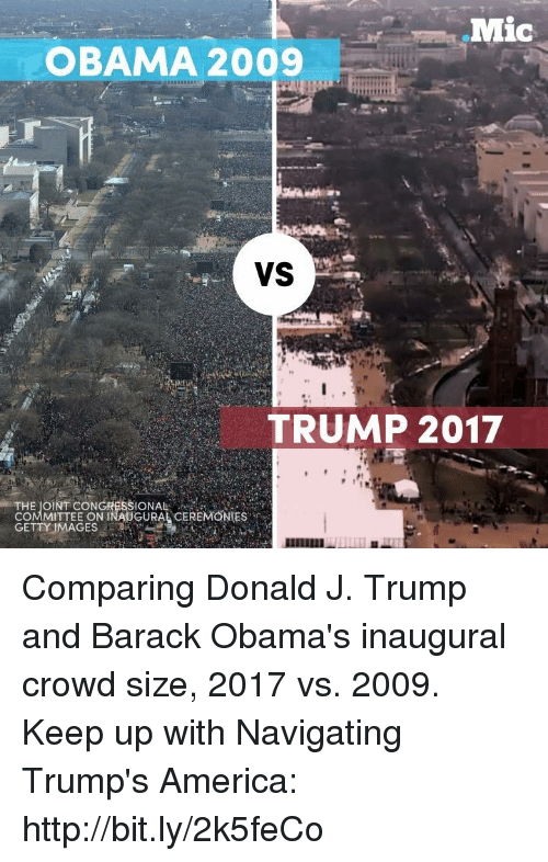 Memes, Getty Images, and Navigation: Mic  OBAMA 2009  VS  TRUMP 2017  SIONAL  COMMITTEE ON INAUGURAL CEREMONIES  GETTY IMAGES Comparing Donald J. Trump and Barack Obama's inaugural crowd size, 2017 vs. 2009.  Keep up with Navigating Trump's America: http://bit.ly/2k5feCo
