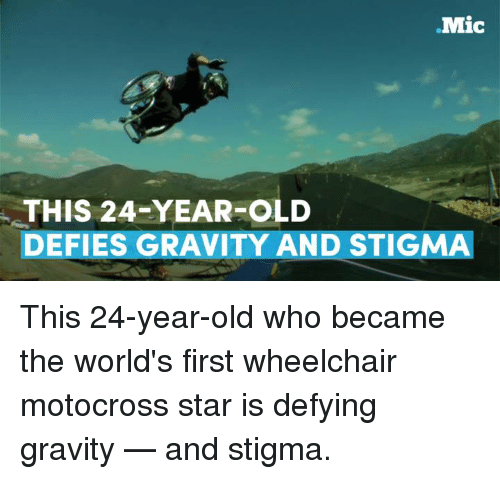 Memes, Gravity, and 🤖: Mic  THIS 24-YEAR-OLD  DEFIES GRAVITY AND STIGMA This 24-year-old who became the world's first wheelchair motocross star is defying gravity — and stigma.