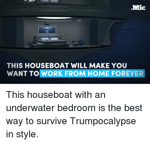 Memes, 🤖, and Survival: Mic  THIS HOUSEBOAT WILL MAKE YOU  WANT TO WORK FROM HOME FOREVER This houseboat with an underwater bedroom is the best way to survive Trumpocalypse in style.