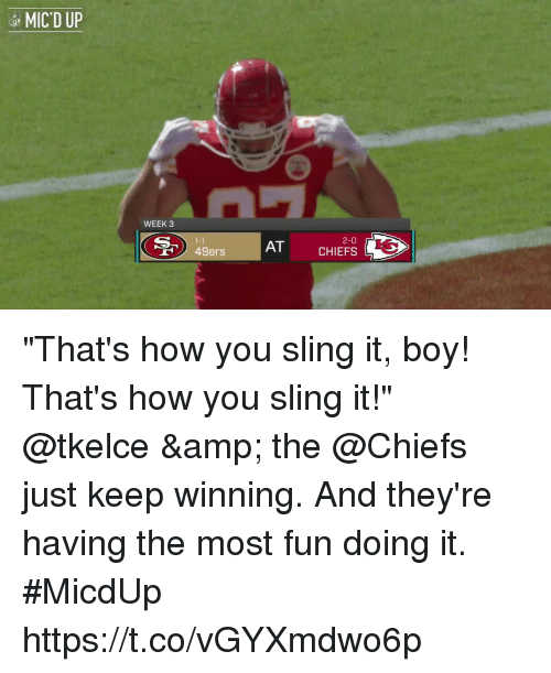 """San Francisco 49ers, Memes, and Chiefs: MIC'D UP  WEEK 3  1-1  49ers  2-0  AT CHIEFS """"That's how you sling it, boy! That's how you sling it!""""  @tkelce & the @Chiefs just keep winning. And they're having the most fun doing it. #MicdUp https://t.co/vGYXmdwo6p"""