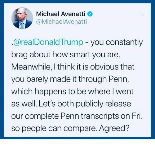 Michael, How, and Smart: Michael Avenatti  @MichaelAvenatti  @realDonaldTrump - you constantly  brag about how smart you are.  Meanwhile, I think it is obvious that  you barely made it through Penn,  which happens to be where l went  as well. Let's both publicly release  our complete Penn transcripts on Fri.  so people can compare. Agreed?