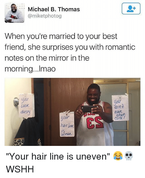 """Best Friend, Memes, and Wshh: Michael B. Thomas  @miketphotog  When you're married to your best  friend, she surprises you with romantic  notes on the mirror in the  morning...Ilmao  Uo  aint  QuD  dustg  our  hair Une  unewし  ES """"Your hair line is uneven"""" 😂💀 WSHH"""