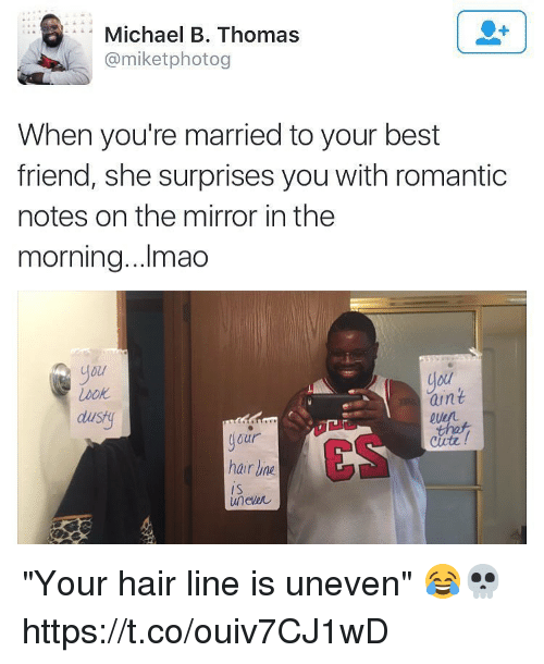 """Best Friend, Memes, and Best: Michael B. Thomas  @miketphotog  When you're married to your best  friend, she surprises you with romantic  notes on the mirror in the  morning...Imao  you  lou  aint  that  dust  our  ES  Cirte!  hair ine  I S  uneler """"Your hair line is uneven"""" 😂💀 https://t.co/ouiv7CJ1wD"""