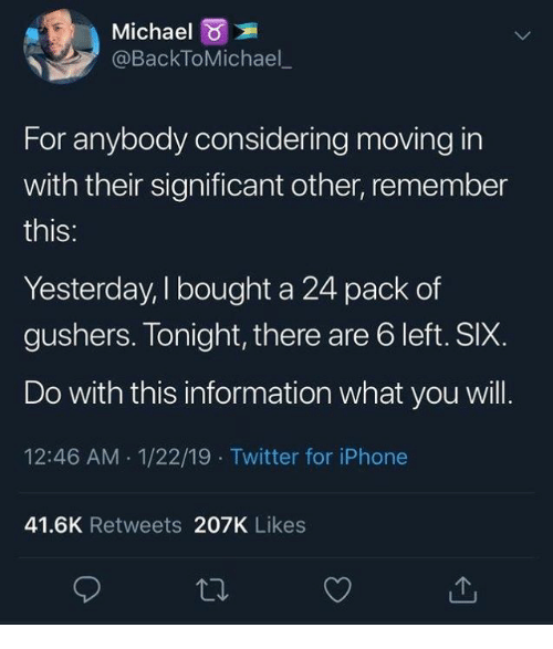 Dank, Iphone, and Twitter: Michael  @BackToMichael  For anybody considering moving in  with their significant other, remember  this:  Yesterday, I bought a 24 pack of  gushers. Tonight, there are 6 left. SIX.  Do with this information what you will.  12:46 AM 1/22/19 Twitter for iPhone  41.6K Retweets 207K Likes