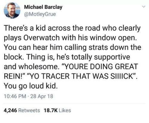 "Yo, Michael, and Wholesome: Michael Barclay  @MotleyGrue  ie  There's a kid across the road who clearly  plays Overwatch with his window open  You can hear him calling strats down the  block. Thing is, he's totally supportive  and wholesome. ""YOURE DOING GREAT  REIN!"" ""YO TRACER THAT WAS SIIIICK""  You go loud kid.  10:46 PM 28 Apr 18  4,246 Retweets 18.7K Likes"