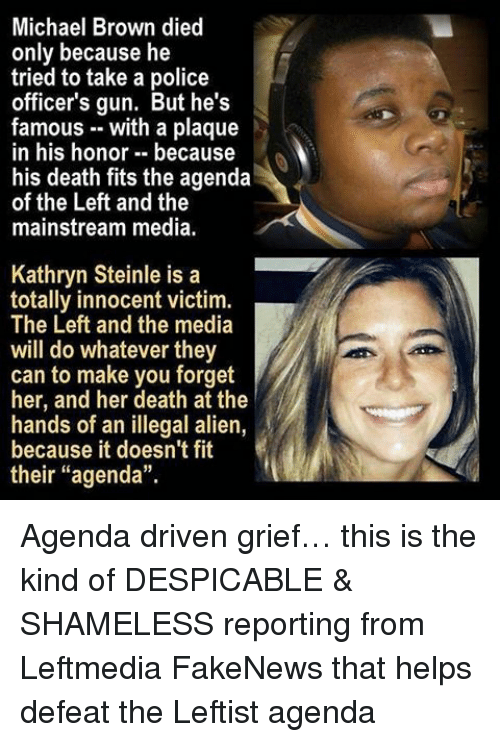 "Memes, Police, and Shameless: Michael Brown died  only because he  tried to take a police  officer's gun. But he's  famous with a plaque  in his honor because  his death fits the agenda  of the Left and the  mainstream media.  Kathryn Steinle is a  totally innocent victim.  The Left and the media  will do whatever they  can to make you forget  her, and her death at the  hands of an illegal alien,  because it doesn't fit  their ""agenda"". Agenda driven grief… this is the kind of DESPICABLE & SHAMELESS reporting from Leftmedia FakeNews that helps defeat the Leftist agenda"