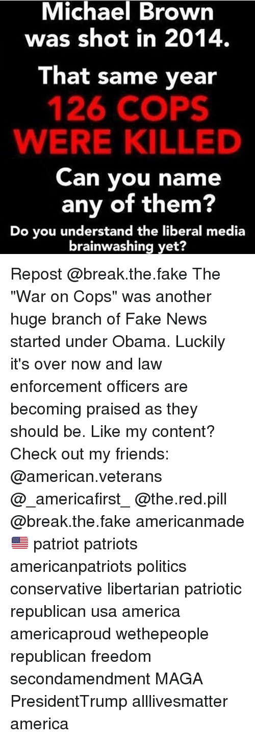 "All Lives Matter, America, and Be Like: Michael  Brown  was shot in 2014.  That same year  126 COPS  WERE KILLE  Can you name  any of them?  Do you understand the liberal media  brainwashing yet? Repost @break.the.fake The ""War on Cops"" was another huge branch of Fake News started under Obama. Luckily it's over now and law enforcement officers are becoming praised as they should be. Like my content? Check out my friends: @american.veterans @_americafirst_ @the.red.pill @break.the.fake americanmade🇺🇸 patriot patriots americanpatriots politics conservative libertarian patriotic republican usa america americaproud wethepeople republican freedom secondamendment MAGA PresidentTrump alllivesmatter america"