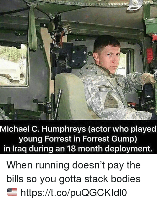 Bodies , Forrest Gump, and Memes: Michael C. Humphreys (actor who played  young Forrest in Forrest Gump)  in Iraa during an 18 month deplovment When running doesn't pay the bills so you gotta stack bodies 🇺🇸 https://t.co/puQGCKIdl0