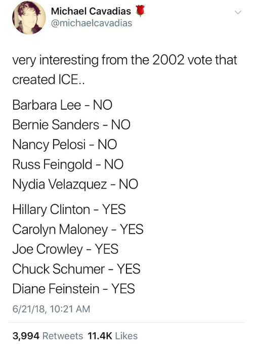 Bernie Sanders, Hillary Clinton, and Michael: Michael Cavadas  @michaelcavadias  very interesting from the 2002 vote that  created ICE  Barbara Lee NO  Bernie Sanders - NO  Nancy Pelosi - NO  Russ Feingold NO  Nydia Velazquez - NO  Hillary Clinton YES  Carolyn Maloney - YES  Joe Crowley - YES  Chuck Schumer - YES  Diane Feinstein - YES  6/21/18, 10:21 AM  3,994 Retweets 11.4K Likes