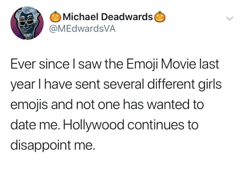 Emoji, Girls, and Saw: Michael Deadwards  MEdwardsVA  Ever since l saw the Emoji Movie last  year l have sent several different girls  emojis and not one has wanted to  date me. Hollywood continues to  disappoint me.