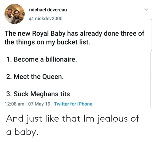 Bucket List, Iphone, and Jealous: michael devereau  @mickdev2000  The new Royal Baby has already done three of  the things on my bucket list.  1. Become a billionaire  2. Meet the Queen.  3. Suck Meghans tits  12:08 am 07 May 19 Twitter for iPhone And just like that Im jealous of a baby.