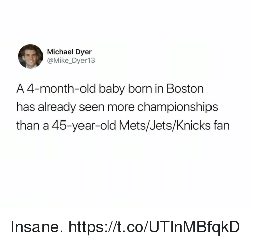Football, New York Knicks, and Nfl: Michael Dyer  @Mike_Dyer13  A 4-month-old baby born in Boston  has already seen more championships  than a 45-year-old Mets/Jets/Knicks fan Insane. https://t.co/UTlnMBfqkD