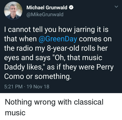 """Music, Radio, and Michael: Michael Grunwald e  @MikeGrunwald  I cannot tell you how jarring it is  that when @GreenDay comes on  the radio my 8-year-old rolls her  eyes and says """"Oh, that musio  Daddy likes,"""" as if they were Perry  Como or something.  5:21 PM 19 Nov 18 Nothing wrong with classical music"""