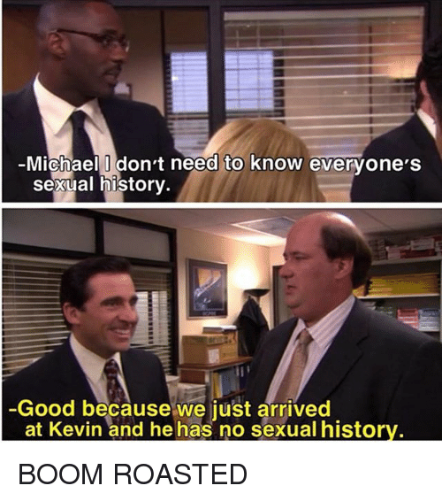 Memes, Good, and Michael: Michael Idon't need to know evervone'S  Sexual historv  Good because we just arrived  at Kevin and he has no sexual histor BOOM ROASTED