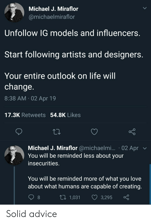 Advice, Life, and Love: Michael J. Miraflor  @michaelmiraflor  Unfollow IG models and influencers  Start following artists and designers  Your entire outlook on life will  change  8:38 AM 02 Apr 19  17.3K Retweets 54.8K Likes  Michael J. Miraflor @michaelmi... . 02 Apr  You will be reminded less about your  insecurities.  You will be reminded more of what you love  about what humans are capable of creating  tl 1,031 3,295  1,031  3,295 Solid advice