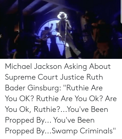 """Michael Jackson, Supreme, and Supreme Court: Michael Jackson Asking About Supreme Court Justice Ruth Bader Ginsburg: """"Ruthie Are You OK? Ruthie Are You Ok? Are You Ok, Ruthie?...You've Been Propped By... You've Been Propped By...Swamp Criminals"""""""