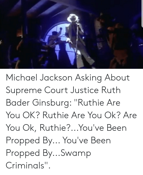 """Michael Jackson, Supreme, and Supreme Court: Michael Jackson Asking About Supreme Court Justice Ruth Bader Ginsburg: """"Ruthie Are You OK? Ruthie Are You Ok? Are You Ok, Ruthie?...You've Been Propped By... You've Been Propped By...Swamp Criminals""""."""