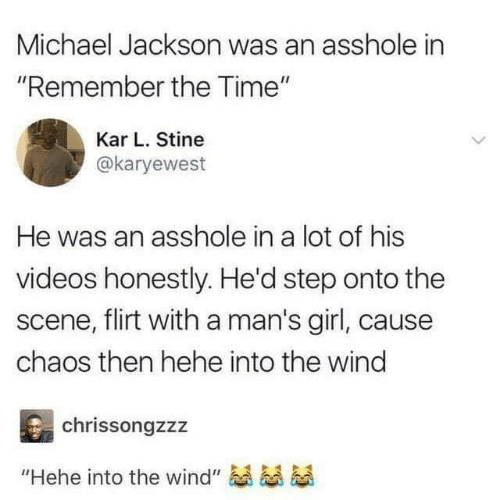 "Dank, Michael Jackson, and Videos: Michael Jackson was an asshole in  ""Remember the Time""  Kar L. Stine  @karyewest  He was an asshole in a lot of his  videos honestly. He'd step onto the  scene, flirt with a man's girl, caus  chaos then hehe into the wind  chrissongzzz  ""Hehe into the wind"""