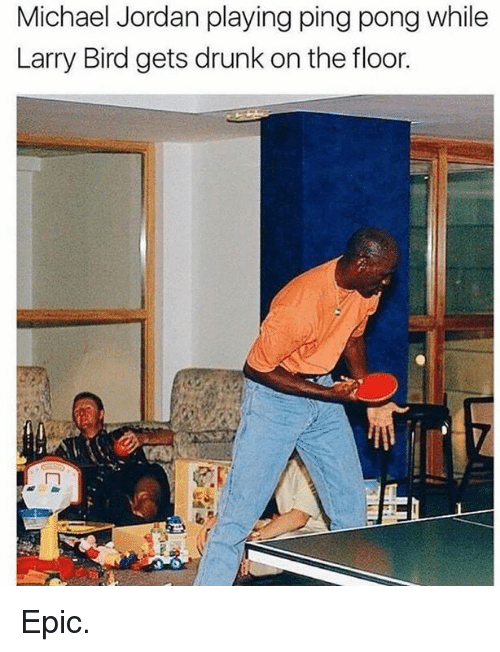 Drunk, Michael Jordan, and Jordan: Michael Jordan playing ping pong while  Larry Bird gets drunk on the floor. Epic.