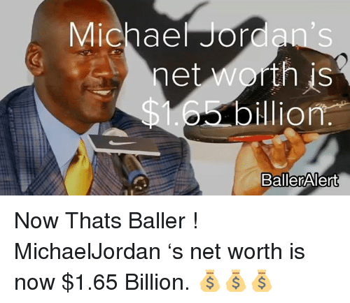 Jordans, Memes, and Michael: Michael Jordan's  IS  net worth is  Olion  BallerAlert Now Thats Baller ! MichaelJordan 's net worth is now $1.65 Billion. 💰💰💰
