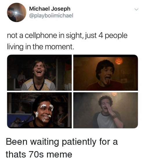 Meme, Michael, and Dank Memes: Michael Joseph  @playboiimichael  not a cellphone in sight, just 4 people  living in the moment. Been waiting patiently for a thats 70s meme