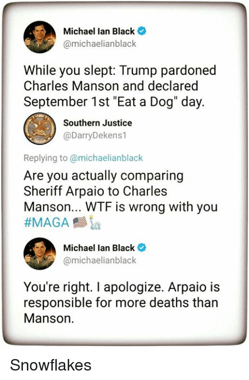 "Wtf, Black, and Justice: Michael lan Black  @michaelianblack  While you slept: Trump pardoned  Charles Manson and declared  September 1st ""Eat a Dog"" day.  Southern Justice  @DarryDekens1  Replying to @michaelianblack  Are you actually comparing  Sheriff Arpaio to Charles  Manson... WTF is wrong with you  ーク)  Michael Ian Black *  amichaelianblack  You're right. I apologize. Arpaio is  responsible for more deaths than  Manson. Snowflakes"