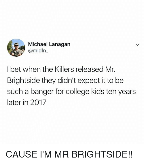 College, I Bet, and Kids: Michael Lanagan  @mldln_  I bet when the Killers released Mr.  Brightside they didn't expect it to be  such a banger for college kids ten years  later in 2017 CAUSE I'M MR BRIGHTSIDE!!